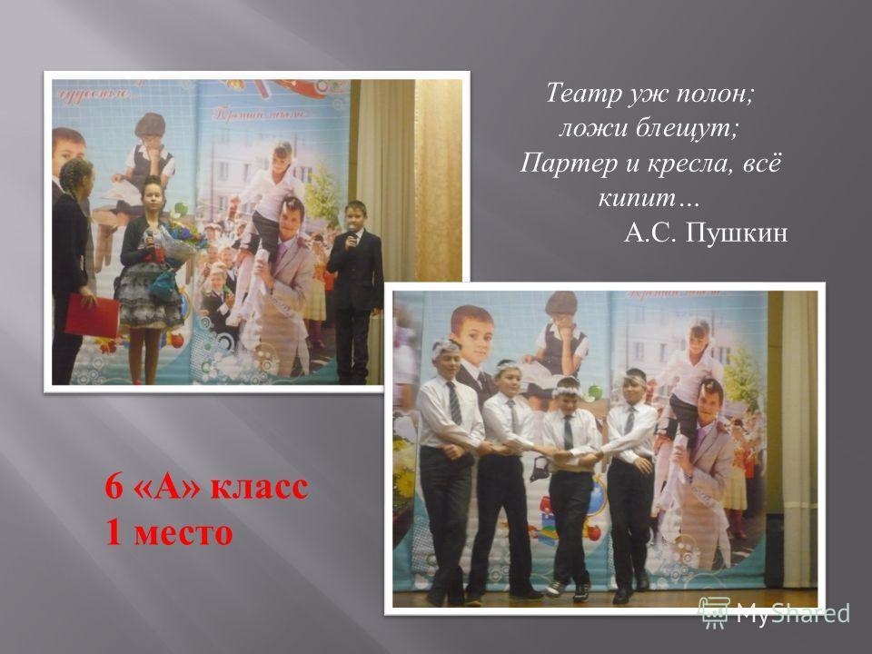 Театр уж полон; ложи блещут; Партер и кресла, всё кипит… А.С. Пушкин 6 «А» класс 1 место