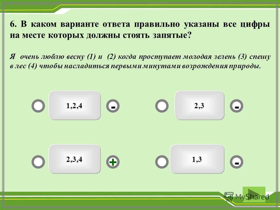 2,3,4 1,2,4 1,3 2,3 - - + - 6. В каком варианте ответа правильно указаны все цифры на месте которых должны стоять запятые? Я очень люблю весну (1) и (2) когда проступает молодая зелень (3) спешу в лес (4) чтобы насладиться первыми минутами возрождени