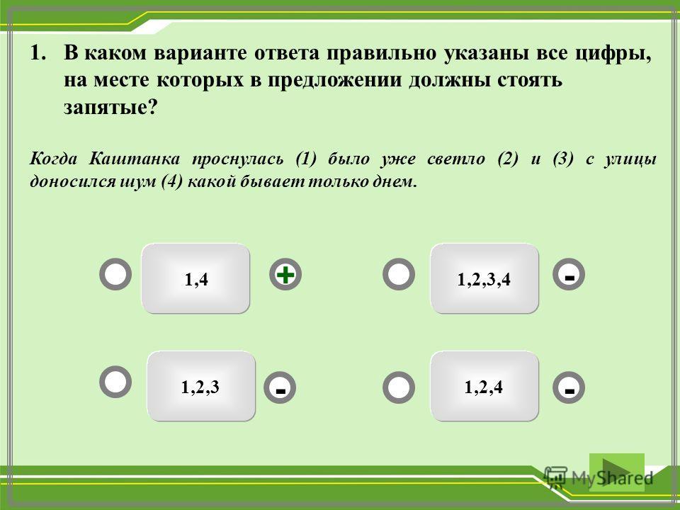 1.В каком варианте ответа правильно указаны все цифры, на месте которых в предложении должны стоять запятые? Когда Каштанка проснулась (1) было уже светло (2) и (3) с улицы доносился шум (4) какой бывает только днем. 1,2,3,4 1,2,41,2,3 - - + - 1,4