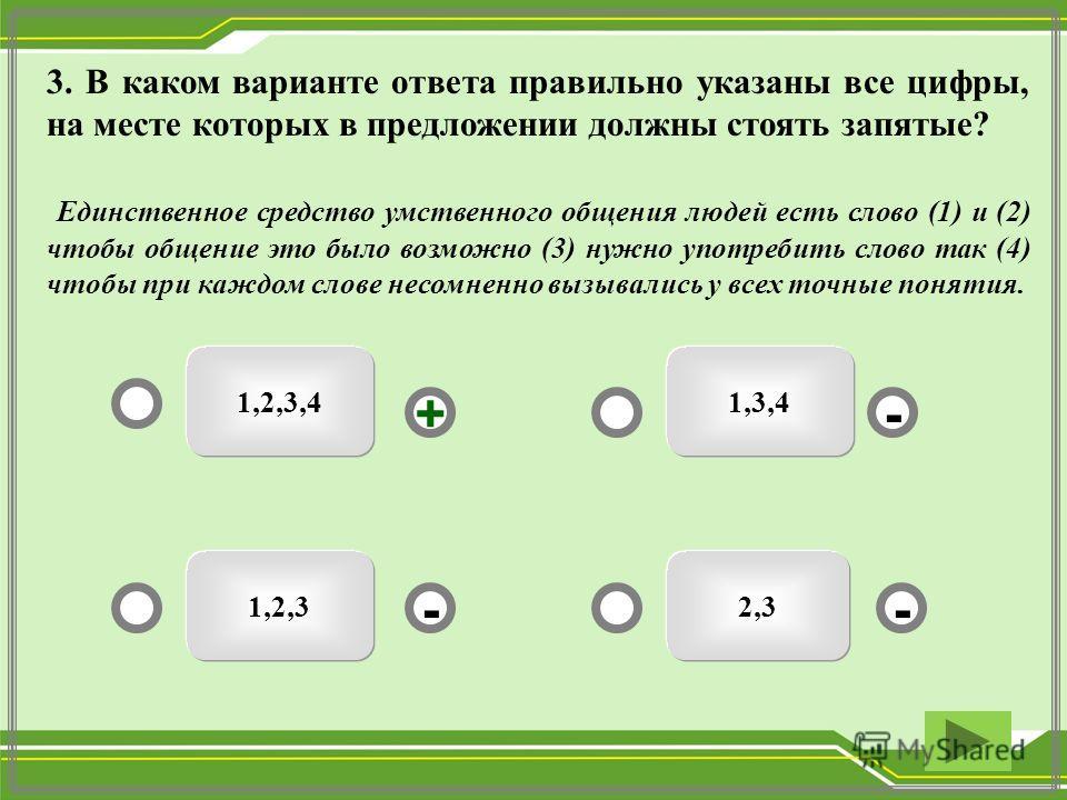 1,3,41,2,3,4 2,31,2,3 - - + - 3. В каком варианте ответа правильно указаны все цифры, на месте которых в предложении должны стоять запятые? Единственное средство умственного общения людей есть слово (1) и (2) чтобы общение это было возможно (3) нужно