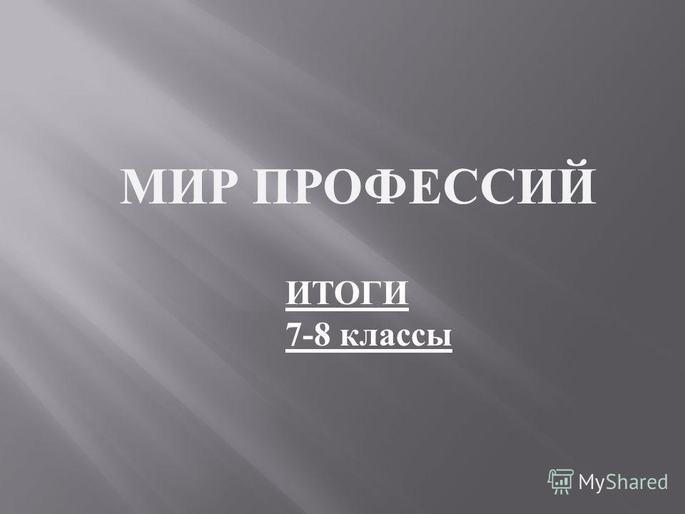 МИР ПРОФЕССИЙ ИТОГИ 7-8 классы