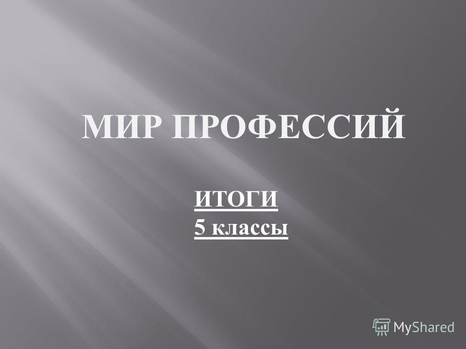 МИР ПРОФЕССИЙ ИТОГИ 5 классы