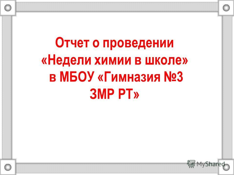 Отчет о проведении «Недели химии в школе» в МБОУ «Гимназия 3 ЗМР РТ»
