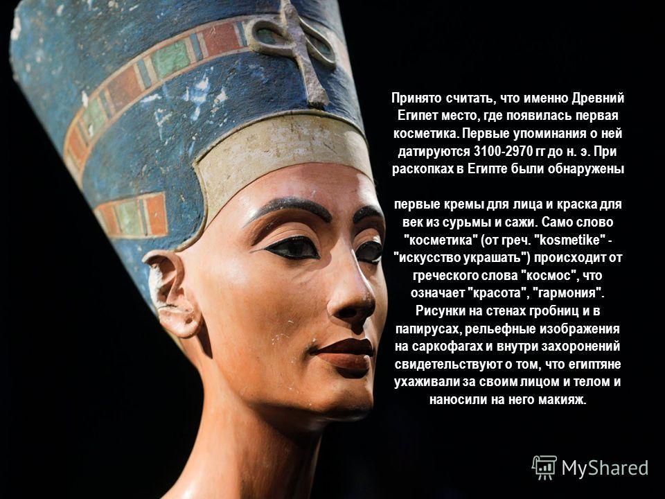 Принято считать, что именно Древний Египет место, где появилась первая косметика. Первые упоминания о ней датируются 3100-2970 гг до н. э. При раскопках в Египте были обнаружены первые кремы для лица и краска для век из сурьмы и сажи. Само слово