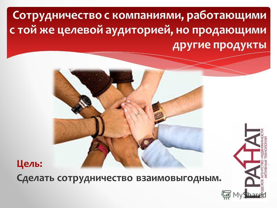Цель: Сделать сотрудничество взаимовыгодным. Сотрудничество с компаниями, работающими с той же целевой аудиторией, но продающими другие продукты