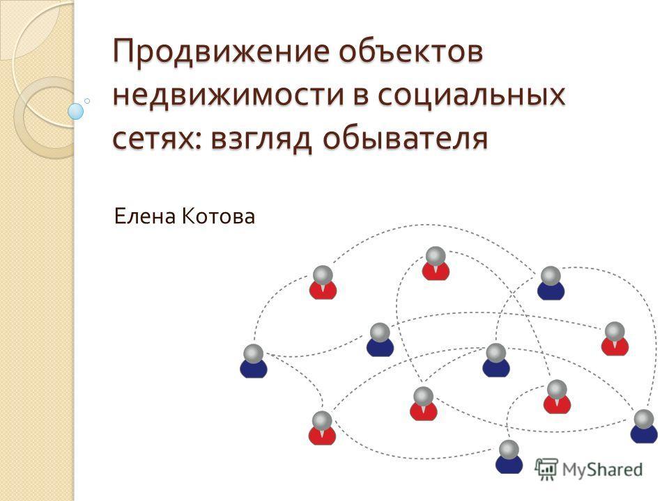 Продвижение объектов недвижимости в социальных сетях : взгляд обывателя Елена Котова