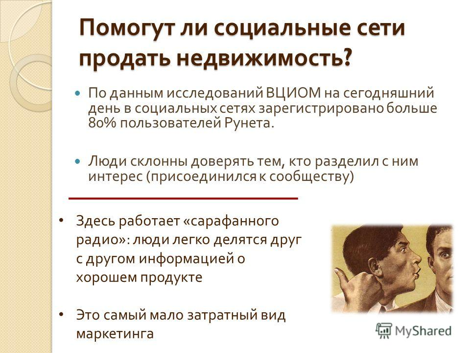 Помогут ли социальные сети продать недвижимость ? По данным исследований ВЦИОМ на сегодняшний день в социальных сетях зарегистрировано больше 80% пользователей Рунета. Люди склонны доверять тем, кто разделил с ним интерес ( присоединился к сообществу