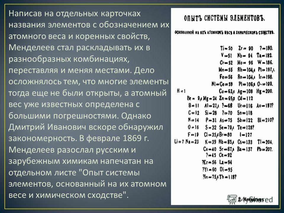 Написав на отдельных карточках названия элементов с обозначением их атомного веса и коренных свойств, Менделеев стал раскладывать их в разнообразных комбинациях, переставляя и меняя местами. Дело осложнялось тем, что многие элементы тогда еще не были