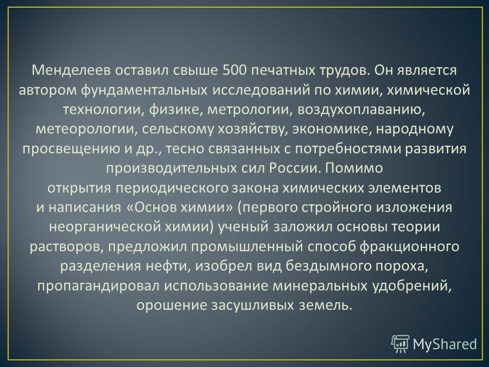 Менделеев оставил свыше 500 печатных трудов. Он является автором фундаментальных исследований по химии, химической технологии, физике, метрологии, воздухоплаванию, метеорологии, сельскому хозяйству, экономике, народному просвещению и др., тесно связа