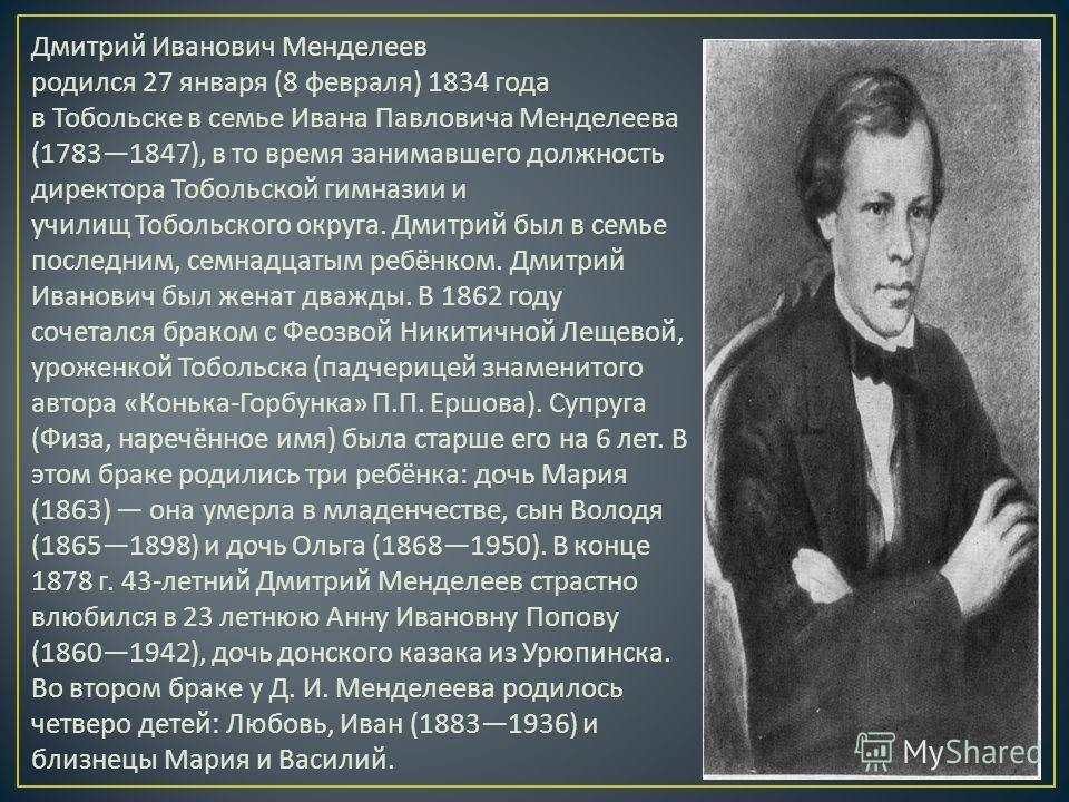 Дмитрий Иванович Менделеев родился 27 января (8 февраля ) 1834 года в Тобольске в семье Ивана Павловича Менделеева (17831847), в то время занимавшего должность директора Тобольской гимназии и училищ Тобольского округа. Дмитрий был в семье последним,