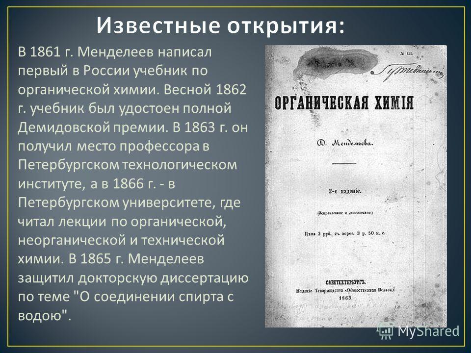 В 1861 г. Менделеев написал первый в России учебник по органической химии. Весной 1862 г. учебник был удостоен полной Демидовской премии. В 1863 г. он получил место профессора в Петербургском технологическом институте, а в 1866 г. - в Петербургском у