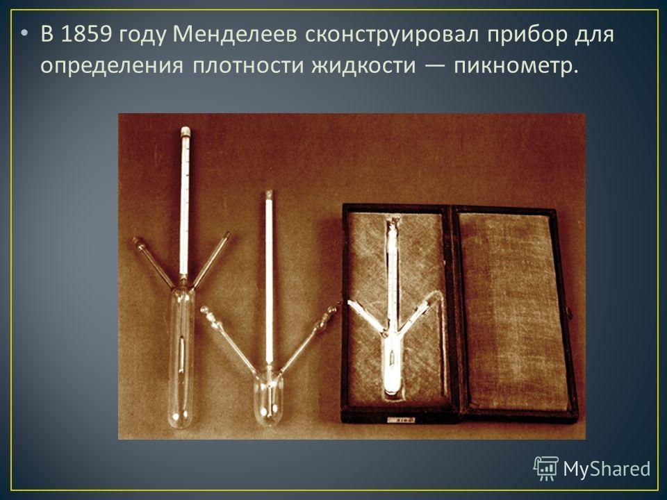 В 1859 году Менделеев сконструировал прибор для определения плотности жидкости пикнометр.