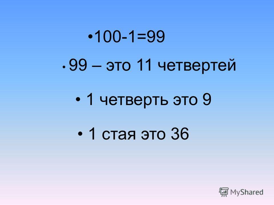 100-1=99 99 – это 11 четвертей 1 стая это 36 1 четверть это 9