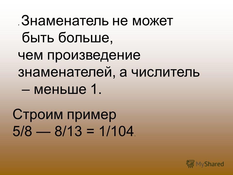 . Знаменатель не может быть больше, чем произведение знаменателей, а числитель – меньше 1. Строим пример 5/8 8/13 = 1/104.