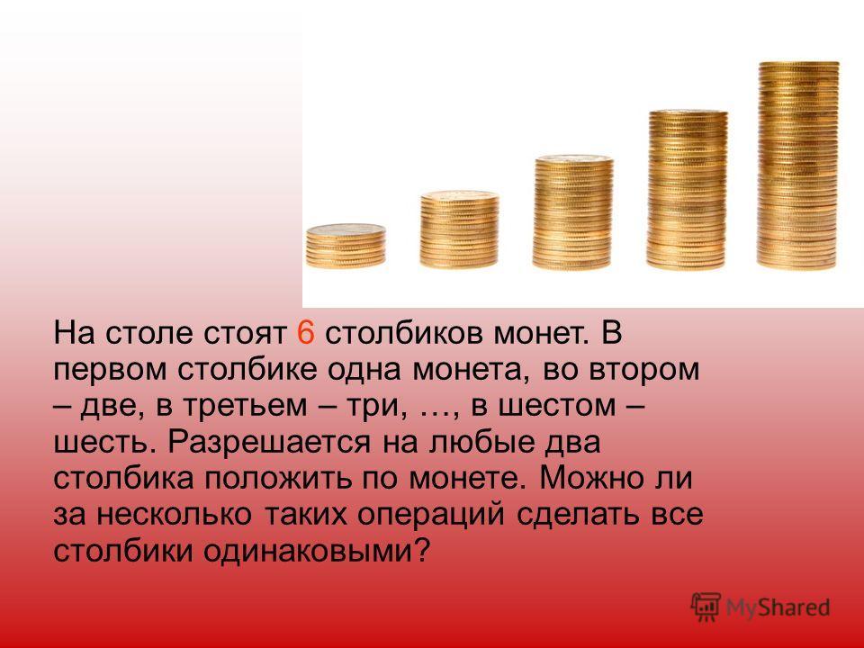 На столе стоят 6 столбиков монет. В первом столбике одна монета, во втором – две, в третьем – три, …, в шестом – шесть. Разрешается на любые два столбика положить по монете. Можно ли за несколько таких операций сделать все столбики одинаковыми?