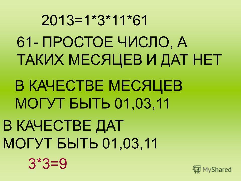 2013=1*3*11*61 61- ПРОСТОЕ ЧИСЛО, А ТАКИХ МЕСЯЦЕВ И ДАТ НЕТ В КАЧЕСТВЕ МЕСЯЦЕВ МОГУТ БЫТЬ 01,03,11 В КАЧЕСТВЕ ДАТ МОГУТ БЫТЬ 01,03,11 3*3=9