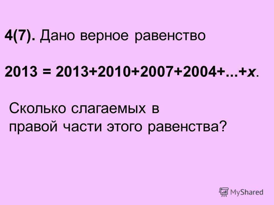 4(7). Дано верное равенство 2013 = 2013+2010+2007+2004+...+x. Сколько слагаемых в правой части этого равенства?