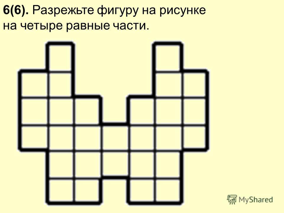 6(6). Разрежьте фигуру на рисунке на четыре равные части.