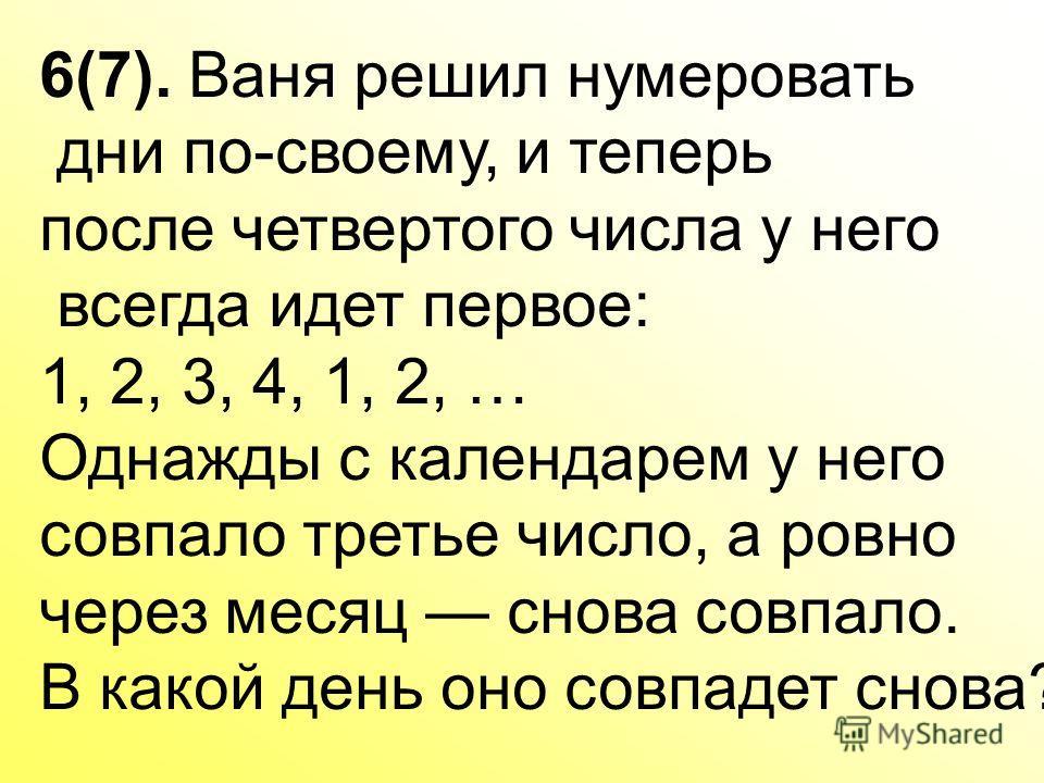 6(7). Ваня решил нумеровать дни по-своему, и теперь после четвертого числа у него всегда идет первое: 1, 2, 3, 4, 1, 2, … Однажды с календарем у него совпало третье число, а ровно через месяц снова совпало. В какой день оно совпадет снова?