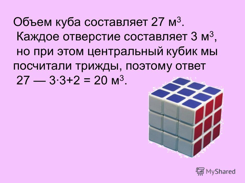 Объем куба составляет 27 м 3. Каждое отверстие составляет 3 м 3, но при этом центральный кубик мы посчитали трижды, поэтому ответ 27 3·3+2 = 20 м 3.