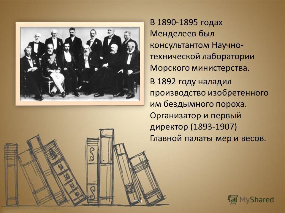 В 1890-1895 годах Менделеев был консультантом Научно- технической лаборатории Морского министерства. В 1892 году наладил производство изобретенного им бездымного пороха. Организатор и первый директор (1893-1907) Главной палаты мер и весов.