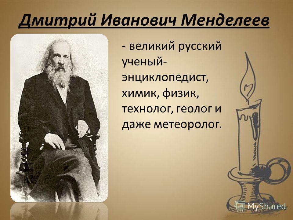 - великий русский ученый- энциклопедист, химик, физик, технолог, геолог и даже метеоролог. Дмитрий Иванович Менделеев
