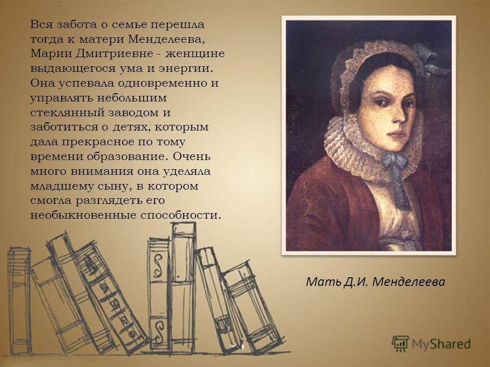 Мать Д.И. Менделеева Вся забота о семье перешла тогда к матери Менделеева, Марии Дмитриевне - женщине выдающегося ума и энергии. Она успевала одновременно и управлять небольшим стеклянный заводом и заботиться о детях, которым дала прекрасное по тому