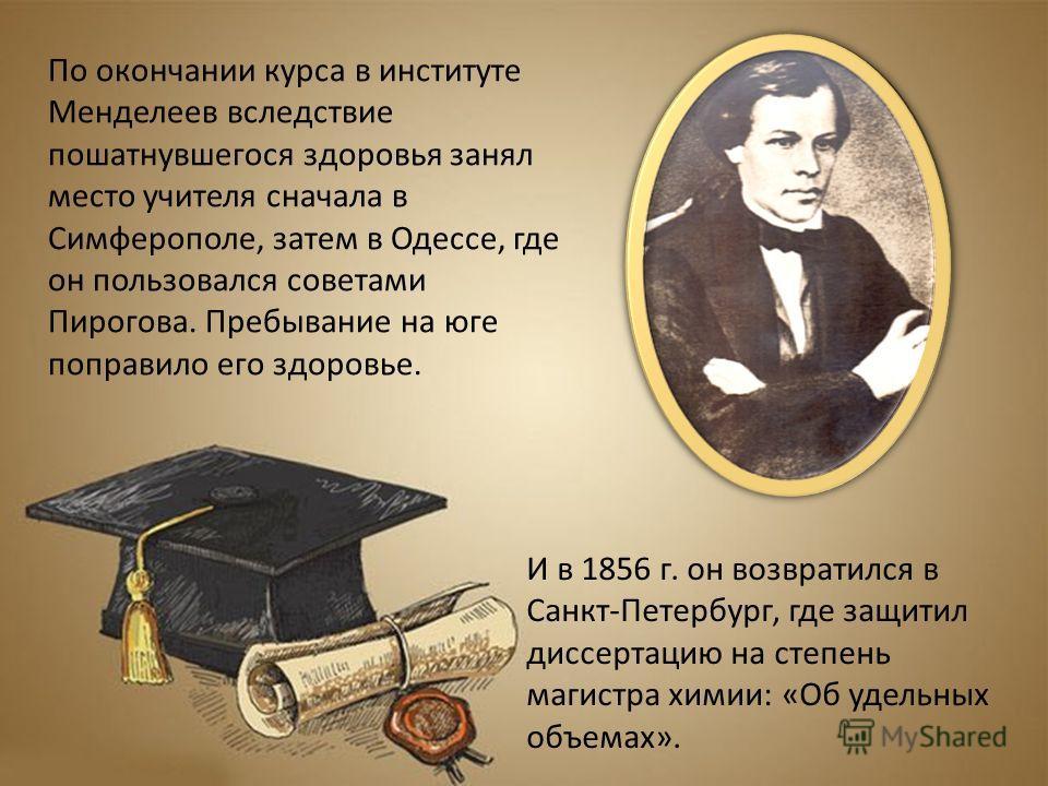 По окончании курса в институте Менделеев вследствие пошатнувшегося здоровья занял место учителя сначала в Симферополе, затем в Одессе, где он пользовался советами Пирогова. Пребывание на юге поправило его здоровье. И в 1856 г. он возвратился в Санкт-