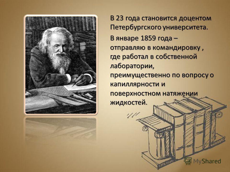 В 23 года становится доцентом Петербургского университета. В январе 1859 года – отправляю в командировку, где работал в собственной лаборатории, преимущественно по вопросу о капиллярности и поверхностном натяжении жидкостей.