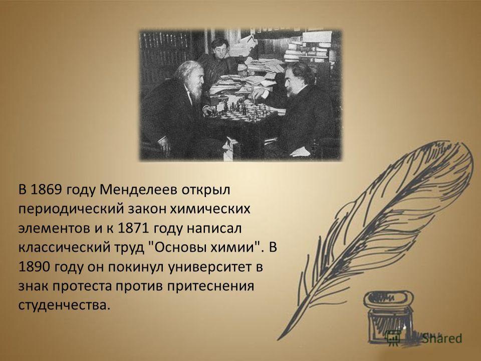 В 1869 году Менделеев открыл периодический закон химических элементов и к 1871 году написал классический труд Основы химии. В 1890 году он покинул университет в знак протеста против притеснения студенчества.