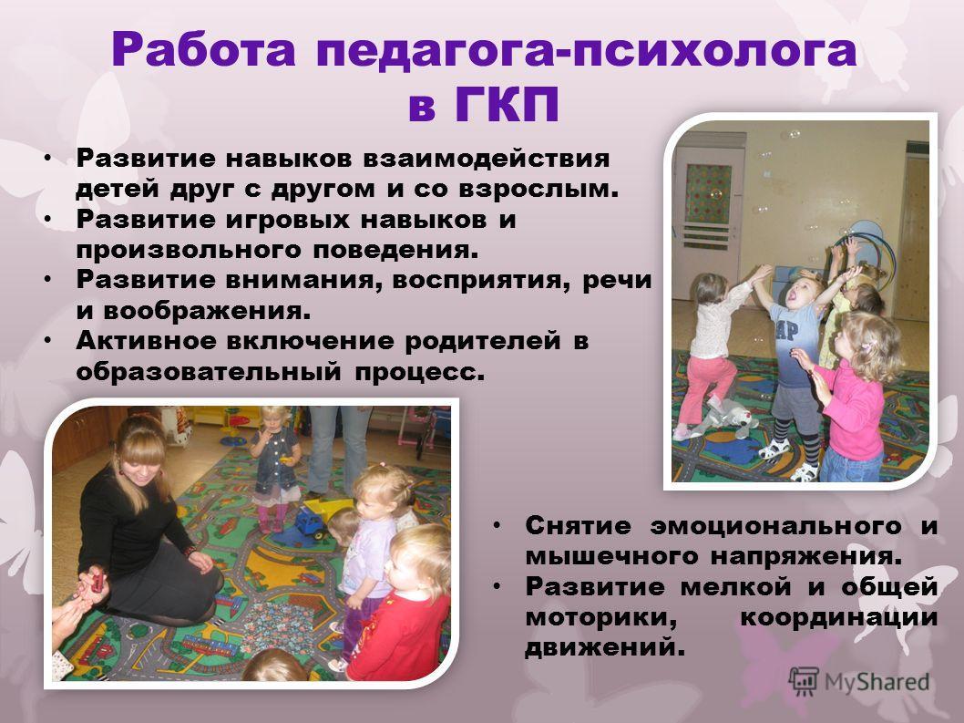 Работа педагога-психолога в ГКП Снятие эмоционального и мышечного напряжения. Развитие мелкой и общей моторики, координации движений. Развитие навыков взаимодействия детей друг с другом и со взрослым. Развитие игровых навыков и произвольного поведени