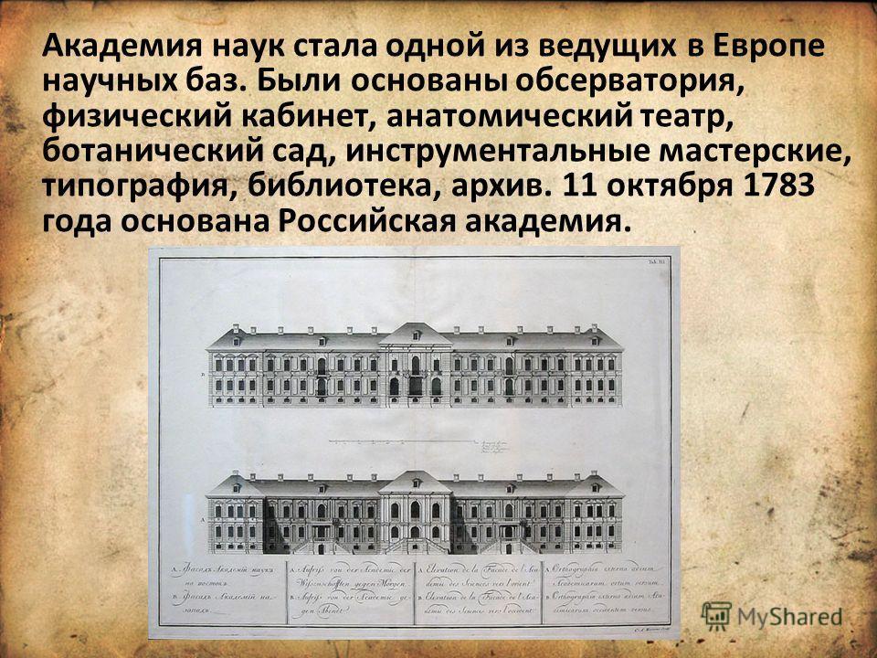 Академия наук стала одной из ведущих в Европе научных баз. Были основаны обсерватория, физический кабинет, анатомический театр, ботанический сад, инструментальные мастерские, типография, библиотека, архив. 11 октября 1783 года основана Российская ака