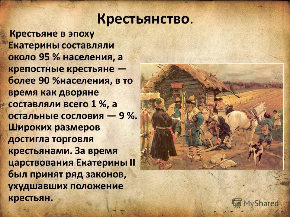 Крестьянство. Крестьяне в эпоху Екатерины составляли около 95 % населения, а крепостные крестьяне более 90 %населения, в то время как дворяне составляли всего 1 %, а остальные сословия 9 %. Широких размеров достигла торговля крестьянами. За время цар