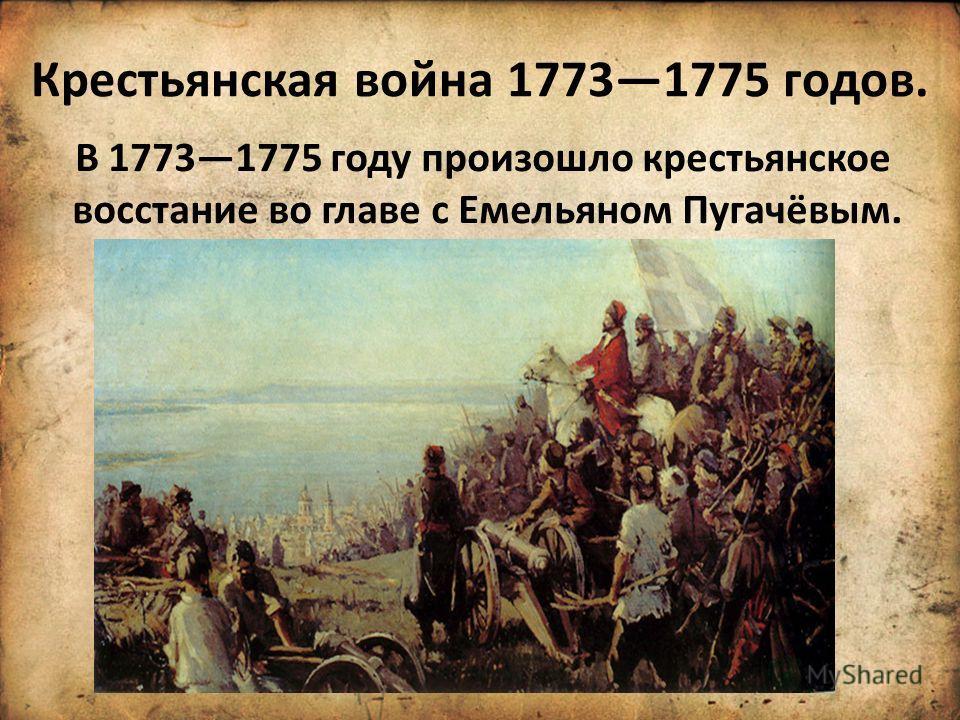 Крестьянская война 17731775 годов. В 17731775 году произошло крестьянское восстание во главе с Емельяном Пугачёвым.