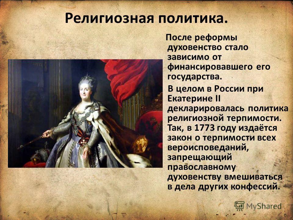 Религиозная политика. После реформы духовенство стало зависимо от финансировавшего его государства. В целом в России при Екатерине II декларировалась политика религиозной терпимости. Так, в 1773 году издаётся закон о терпимости всех вероисповеданий,