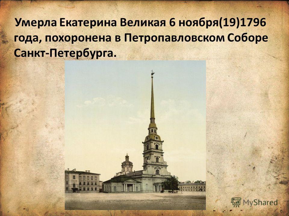 Умерла Екатерина Великая 6 ноября(19)1796 года, похоронена в Петропавловском Соборе Санкт-Петербурга.