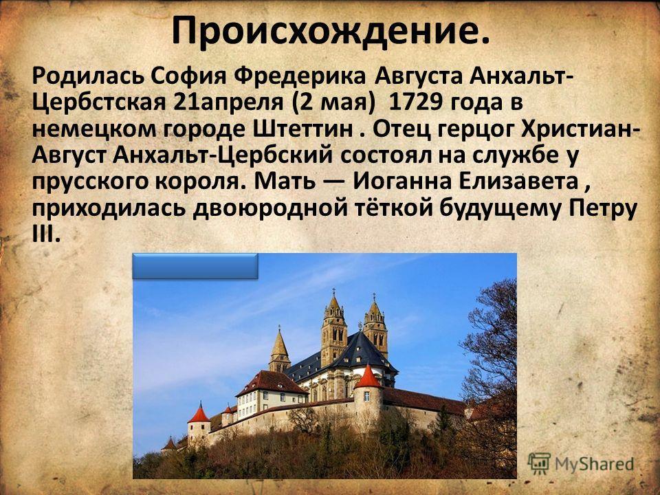 Происхождение. Родилась София Фредерика Августа Анхальт- Цербстская 21апреля (2 мая) 1729 года в немецком городе Штеттин. Отец герцог Христиан- Август Анхальт-Цербский состоял на службе у прусского короля. Мать Иоганна Елизавета, приходилась двоюродн