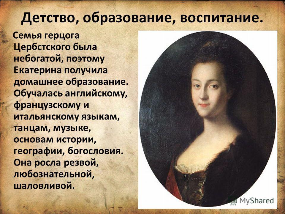 Детство, образование, воспитание. Семья герцога Цербстского была небогатой, поэтому Екатерина получила домашнее образование. Обучалась английскому, французскому и итальянскому языкам, танцам, музыке, основам истории, географии, богословия. Она росла