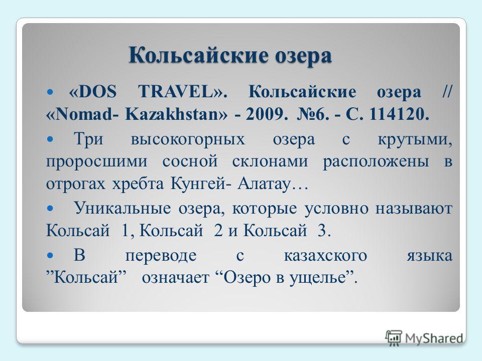 Кольсайские озера «DOS TRAVEL». Кольсайские озера // «Nomad- Kazakhstan» - 2009.  6. - С. 114120. Три высокогорных озера с крутыми, проросшими сосной склонами расположены в отрогах хребта Кунгей- Алатау… Уникальные озера, которые условно называют К