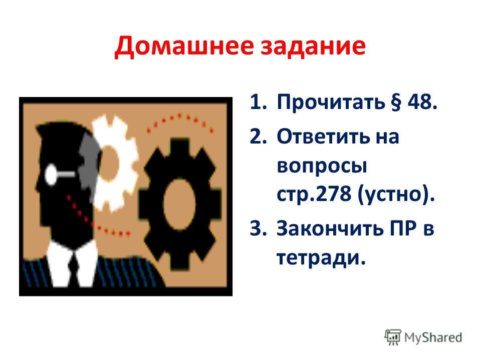 Домашнее задание 1.Прочитать § 48. 2.Ответить на вопросы стр.278 (устно). 3.Закончить ПР в тетради.