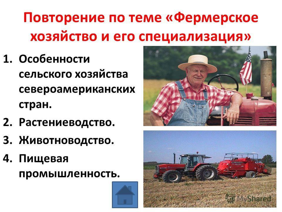 Повторение по теме «Фермерское хозяйство и его специализация» 1.Особенности сельского хозяйства североамериканских стран. 2.Растениеводство. 3.Животноводство. 4.Пищевая промышленность.