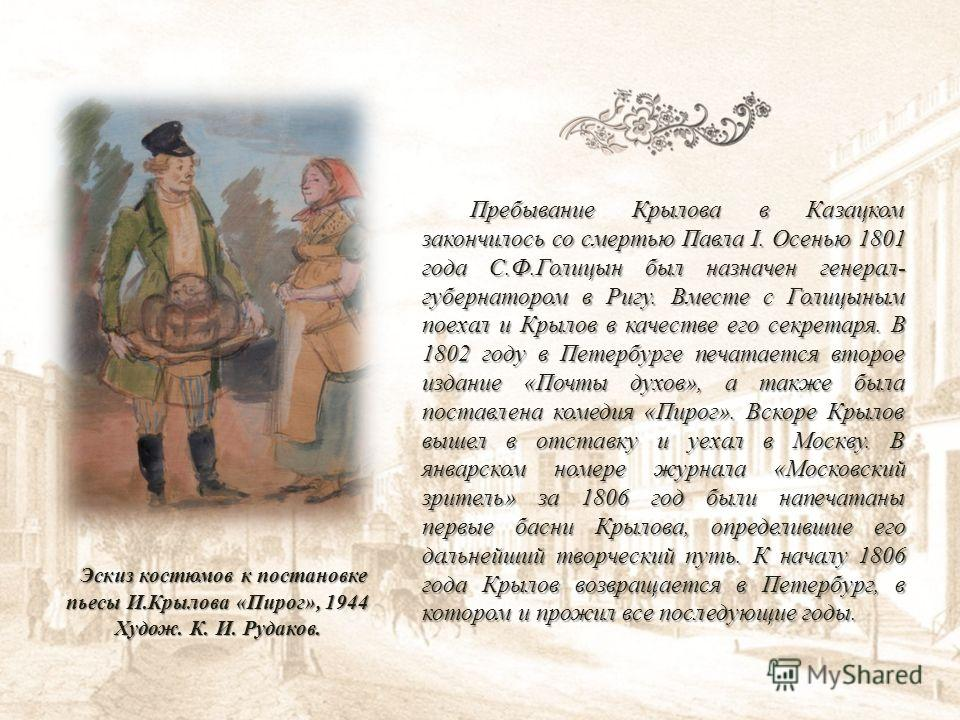 Пребывание Крылова в Казацком закончилось со смертью Павла I. Осенью 1801 года С.Ф.Голицын был назначен генерал- губернатором в Ригу. Вместе с Голицыным поехал и Крылов в качестве его секретаря. В 1802 году в Петербурге печатается второе издание «Поч