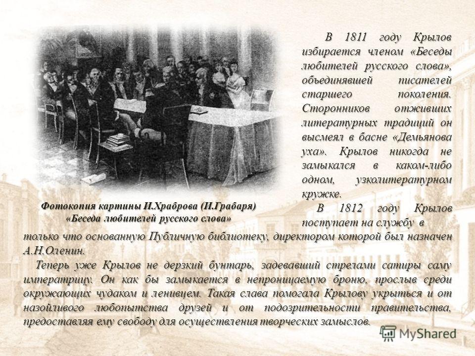 В 1811 году Крылов избирается членом «Беседы любителей русского слова», объединявшей писателей старшего поколения. Сторонников отживших литературных традиций он высмеял в басне «Демьянова уха». Крылов никогда не замыкался в каком-либо одном, узколите