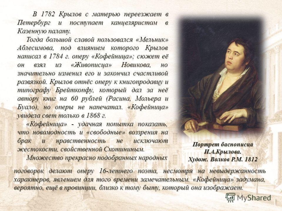 В 1782 Крылов с матерью переезжает в Петербург и поступает канцеляристом в Казенную палату. В 1782 Крылов с матерью переезжает в Петербург и поступает канцеляристом в Казенную палату. Тогда большой славой пользовался «Мельник» Аблесимова, под влияние