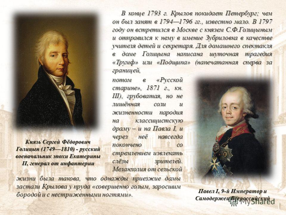 Князь Сергей Фёдорович Голицын (17491810) - русский военачальник эпохи Екатерины II, генерал от инфантерии В конце 1793 г. Крылов покидает Петербург; чем он был занят в 17941796 гг., известно мало. В 1797 году он встретился в Москве с князем С.Ф.Голи
