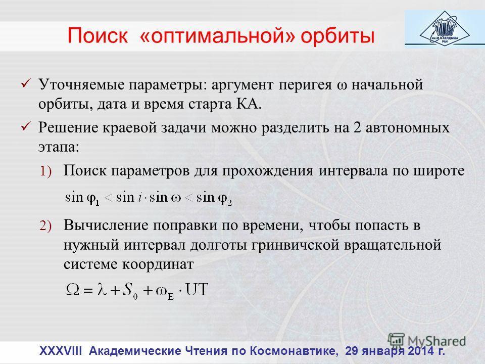 XXXVIII Академические Чтения по Космонавтике, 29 января 2014 г. Уточняемые параметры: аргумент перигея ω начальной орбиты, дата и время старта КА. Решение краевой задачи можно разделить на 2 автономных этапа: 1) Поиск параметров для прохождения интер