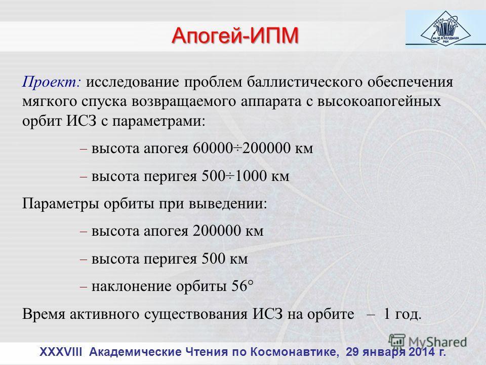 XXXVIII Академические Чтения по Космонавтике, 29 января 2014 г. Проект: исследование проблем баллистического обеспечения мягкого спуска возвращаемого аппарата с высокоапогейных орбит ИСЗ с параметрами: высота апогея 60000÷200000 км высота перигея 500