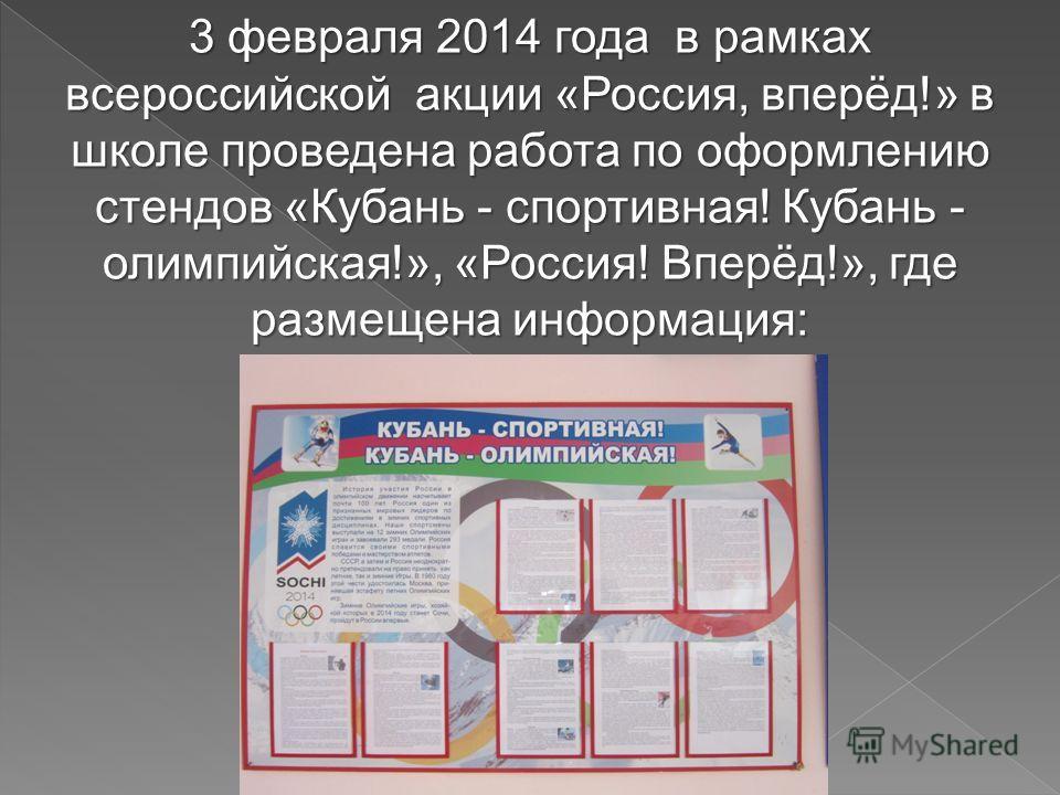 3 февраля 2014 года в рамках всероссийской акции «Россия, вперёд!» в школе проведена работа по оформлению стендов «Кубань - спортивная! Кубань - олимпийская!», «Россия! Вперёд!», где размещена информация: