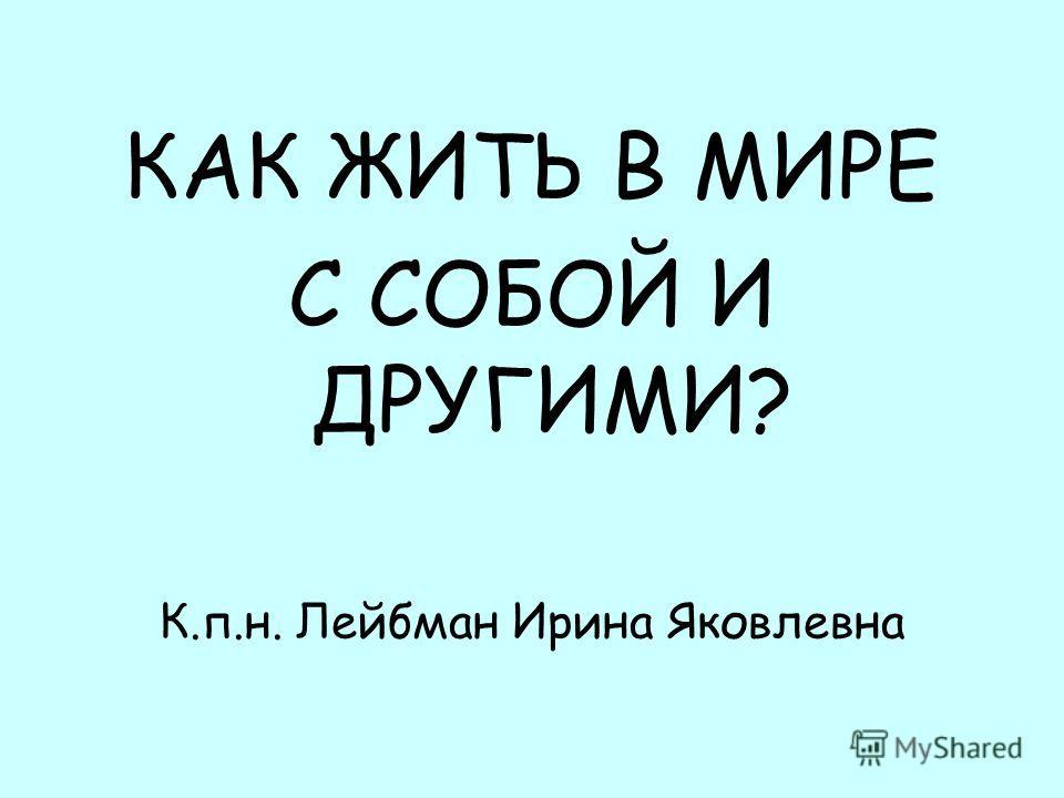 КАК ЖИТЬ В МИРЕ С СОБОЙ И ДРУГИМИ? К.п.н. Лейбман Ирина Яковлевна