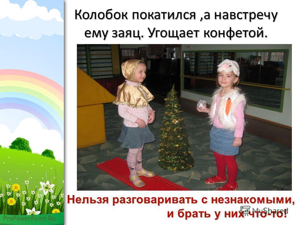 ProPowerPoint.Ru Колобок покатился,а навстречу ему заяц. Угощает конфетой. Нельзя разговаривать с незнакомыми, и брать у них что-то! и брать у них что-то!